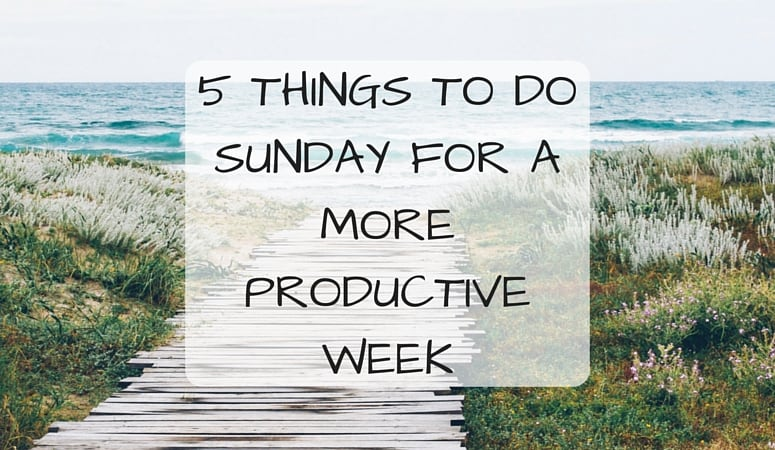 5 THINGS TO DO SUNDAY FOR A MORE PRODUCTIVE WEEK