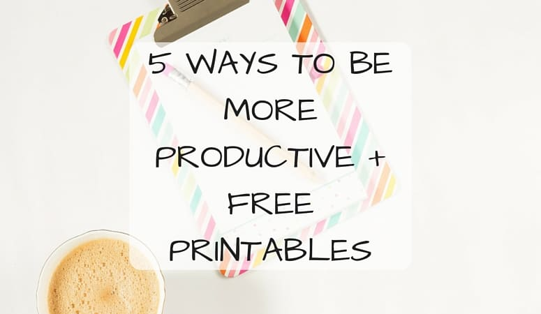 5 Ways To Be More Productive + Free Printables